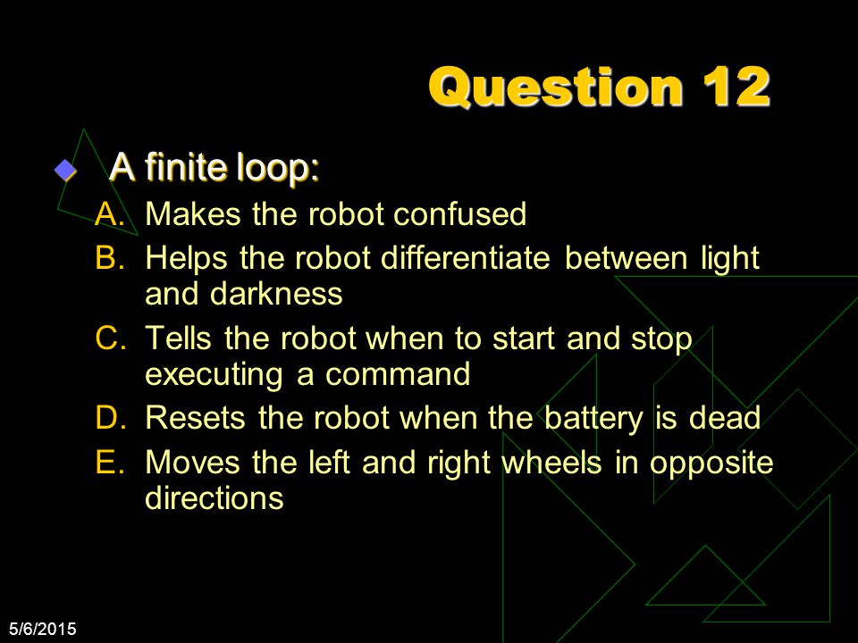 5/6/2015 Question 12  A finite loop: A.Makes the robot confused B.Helps the robot differentiate between light and darkness C.Tells the robot when to start and stop executing a command D.Resets the robot when the battery is dead E.Moves the left and right wheels in opposite directions