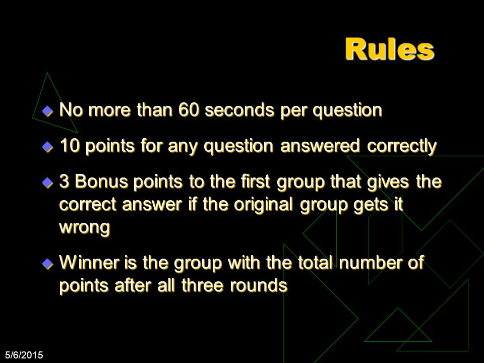 5/6/2015 Rules  No more than 60 seconds per question  10 points for any question answered correctly  3 Bonus points to the first group that gives t