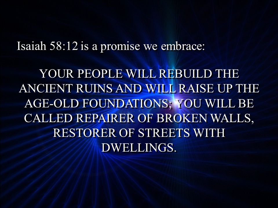 Isaiah 58:12 is a promise we embrace: YOUR PEOPLE WILL REBUILD THE ANCIENT RUINS AND WILL RAISE UP THE AGE-OLD FOUNDATIONS; YOU WILL BE CALLED REPAIRER OF BROKEN WALLS, RESTORER OF STREETS WITH DWELLINGS.
