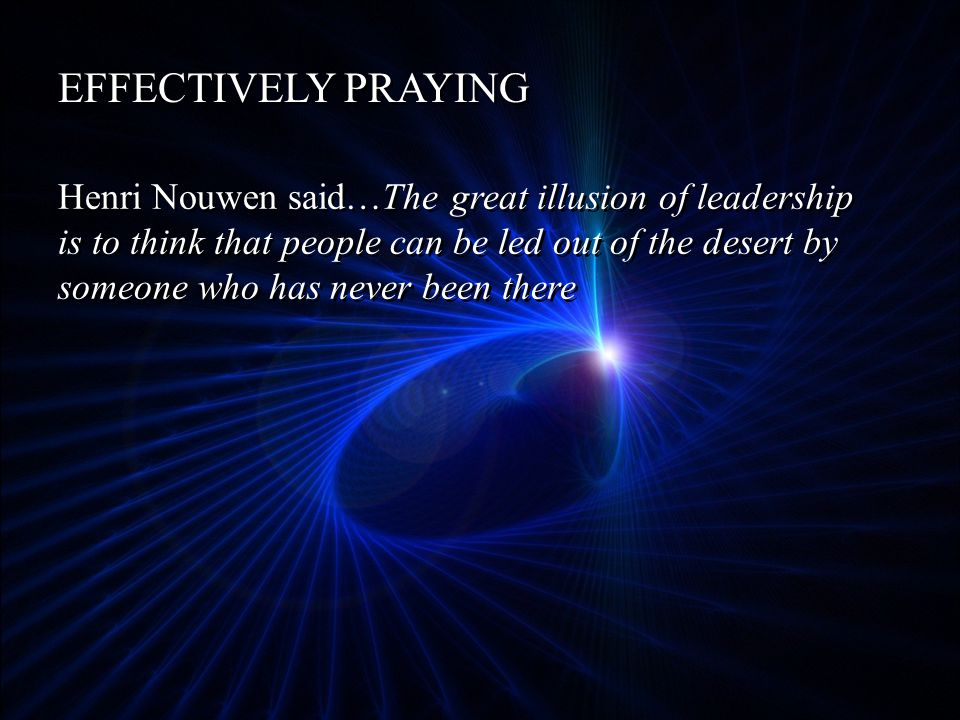 EFFECTIVELY PRAYING Henri Nouwen said…The great illusion of leadership is to think that people can be led out of the desert by someone who has never been there