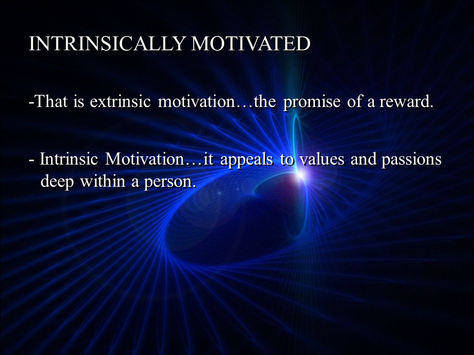 INTRINSICALLY MOTIVATED -That is extrinsic motivation…the promise of a reward.