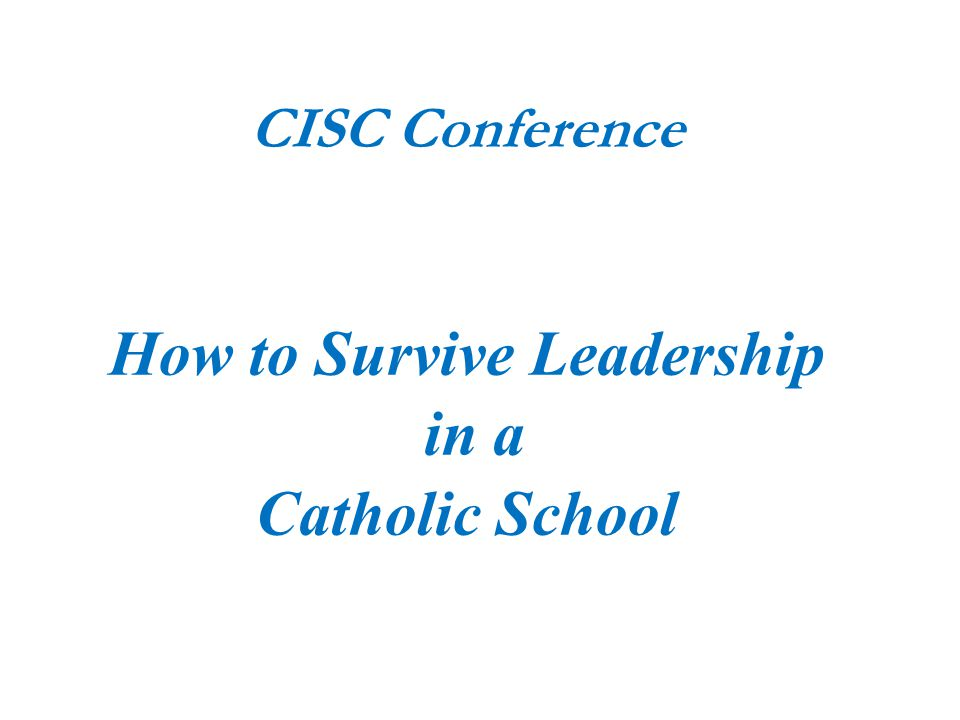 CISC Conference How to Survive Leadership in a Catholic School