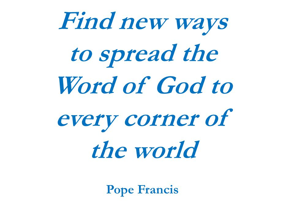 Find new ways to spread the Word of God to every corner of the world Pope Francis