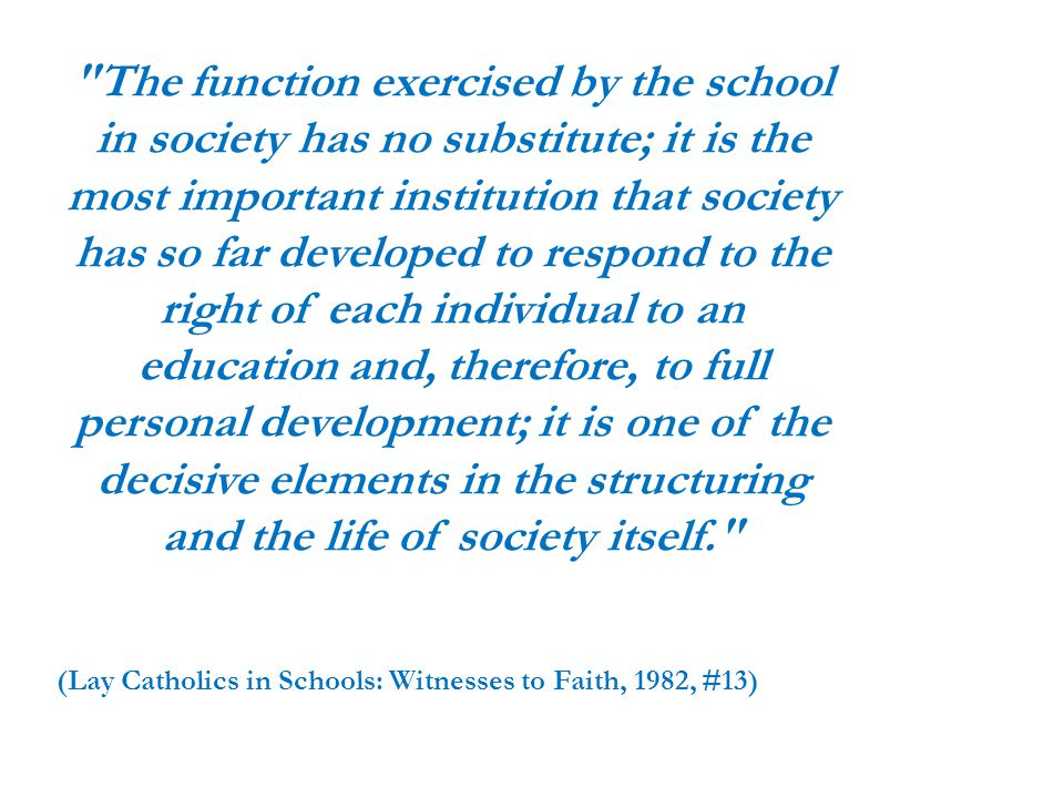 The function exercised by the school in society has no substitute; it is the most important institution that society has so far developed to respond to the right of each individual to an education and, therefore, to full personal development; it is one of the decisive elements in the structuring and the life of society itself. (Lay Catholics in Schools: Witnesses to Faith, 1982, #13)