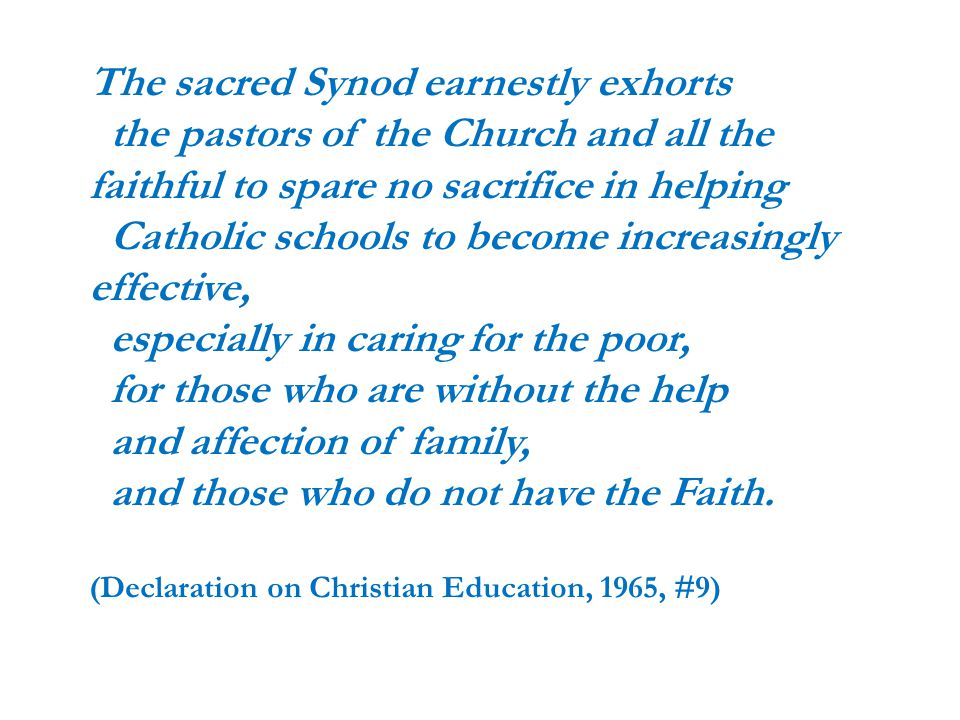 The sacred Synod earnestly exhorts the pastors of the Church and all the faithful to spare no sacrifice in helping Catholic schools to become increasingly effective, especially in caring for the poor, for those who are without the help and affection of family, and those who do not have the Faith.