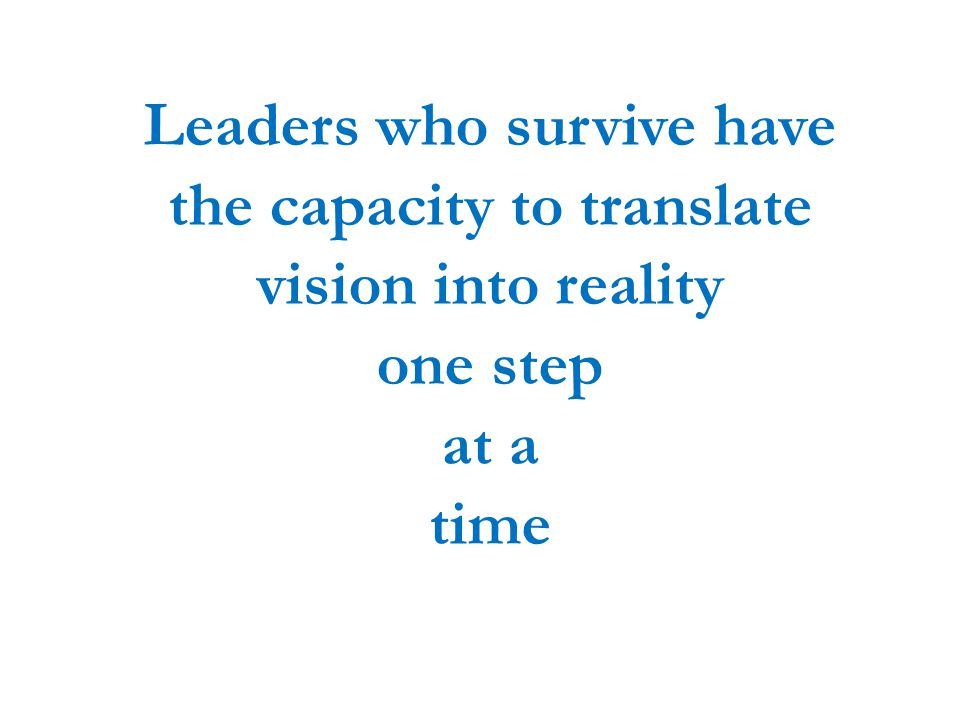 Leaders who survive have the capacity to translate vision into reality one step at a time