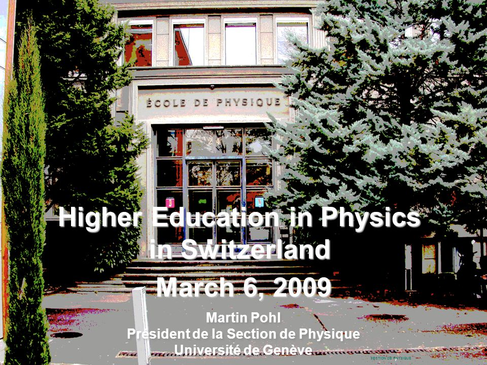 Martin Pohl SECTION DE PHYSIQUE Higher Education in Physics in Switzerland March 6, 2009 Martin Pohl Président de la Section de Physique Université de Genève Martin Pohl Président de la Section de Physique Université de Genève