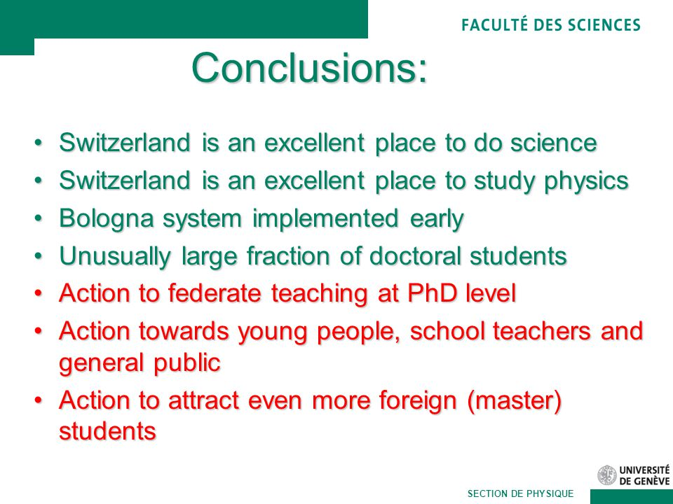 Martin Pohl SECTION DE PHYSIQUE Conclusions: Switzerland is an excellent place to do scienceSwitzerland is an excellent place to do science Switzerland is an excellent place to study physicsSwitzerland is an excellent place to study physics Bologna system implemented earlyBologna system implemented early Unusually large fraction of doctoral studentsUnusually large fraction of doctoral students Action to federate teaching at PhD levelAction to federate teaching at PhD level Action towards young people, school teachers and general publicAction towards young people, school teachers and general public Action to attract even more foreign (master) studentsAction to attract even more foreign (master) students