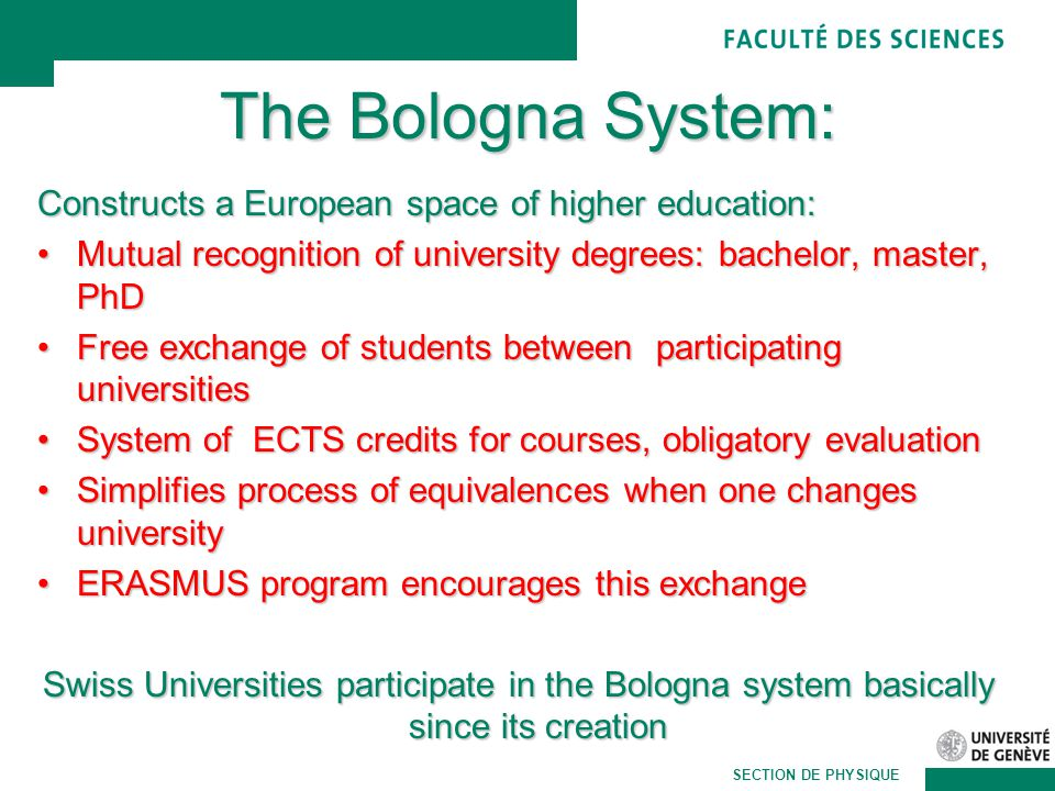 Martin Pohl SECTION DE PHYSIQUE The Bologna System: Constructs a European space of higher education: Mutual recognition of university degrees: bachelor, master, PhDMutual recognition of university degrees: bachelor, master, PhD Free exchange of students between participating universitiesFree exchange of students between participating universities System of ECTS credits for courses, obligatory evaluationSystem of ECTS credits for courses, obligatory evaluation Simplifies process of equivalences when one changes universitySimplifies process of equivalences when one changes university ERASMUS program encourages this exchangeERASMUS program encourages this exchange Swiss Universities participate in the Bologna system basically since its creation