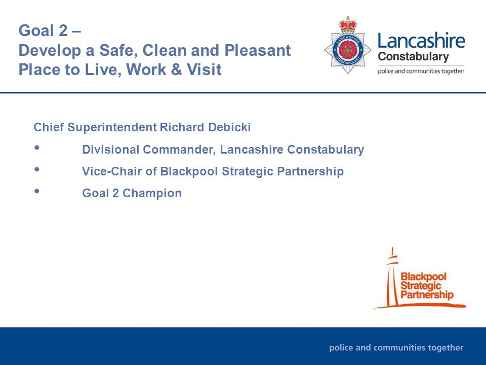 Chief Superintendent Richard Debicki Divisional Commander, Lancashire Constabulary Vice-Chair of Blackpool Strategic Partnership Goal 2 Champion Goal 2 – Develop a Safe, Clean and Pleasant Place to Live, Work & Visit