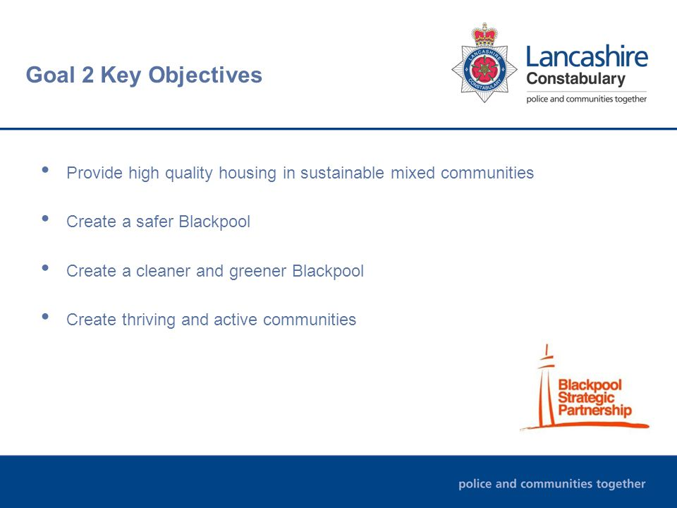 Goal 2 Key Objectives Provide high quality housing in sustainable mixed communities Create a safer Blackpool Create a cleaner and greener Blackpool Create thriving and active communities
