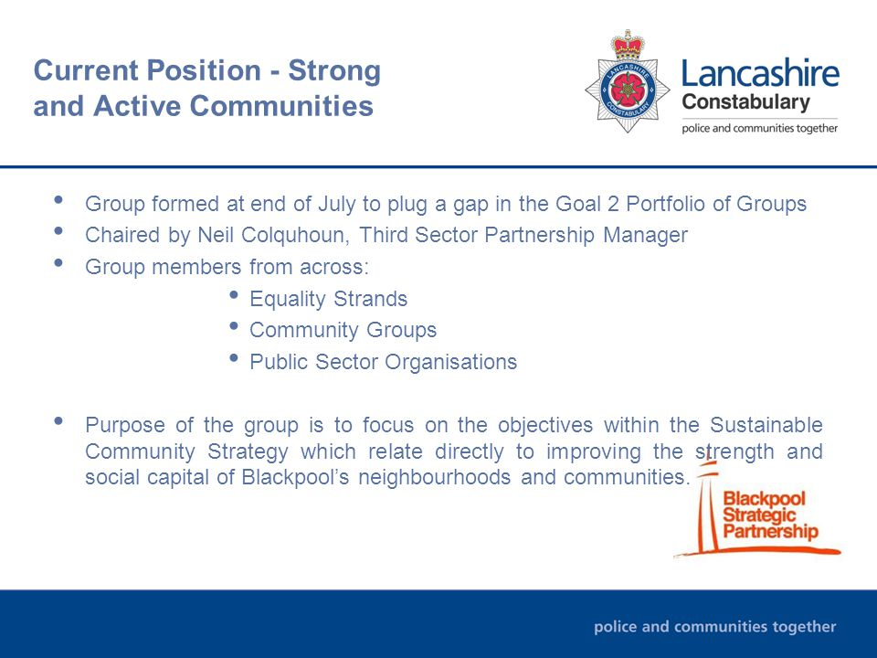 Current Position - Strong and Active Communities Group formed at end of July to plug a gap in the Goal 2 Portfolio of Groups Chaired by Neil Colquhoun, Third Sector Partnership Manager Group members from across: Equality Strands Community Groups Public Sector Organisations Purpose of the group is to focus on the objectives within the Sustainable Community Strategy which relate directly to improving the strength and social capital of Blackpool's neighbourhoods and communities.
