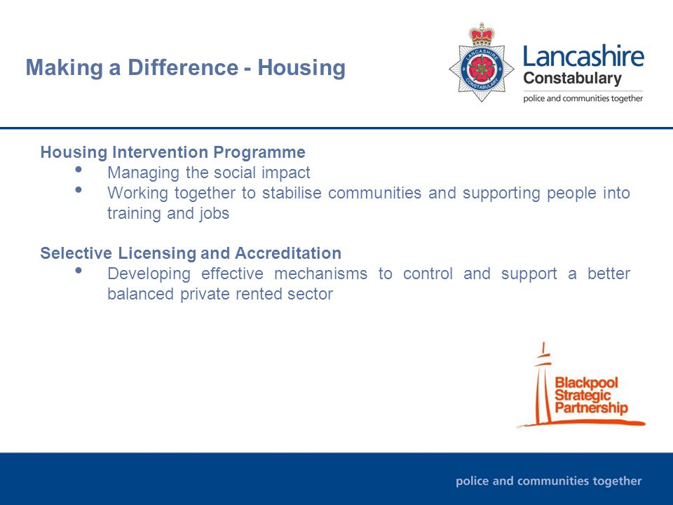 Making a Difference - Housing Housing Intervention Programme Managing the social impact Working together to stabilise communities and supporting people into training and jobs Selective Licensing and Accreditation Developing effective mechanisms to control and support a better balanced private rented sector
