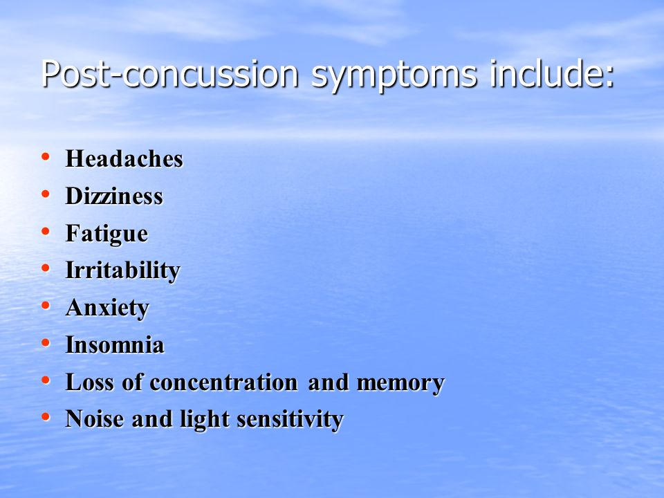 Post-concussion symptoms include: Headaches Headaches Dizziness Dizziness Fatigue Fatigue Irritability Irritability Anxiety Anxiety Insomnia Insomnia Loss of concentration and memory Loss of concentration and memory Noise and light sensitivity Noise and light sensitivity
