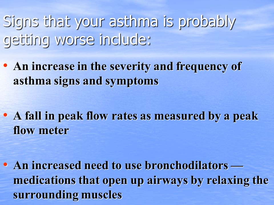 Signs that your asthma is probably getting worse include: An increase in the severity and frequency of asthma signs and symptoms An increase in the severity and frequency of asthma signs and symptoms A fall in peak flow rates as measured by a peak flow meter A fall in peak flow rates as measured by a peak flow meter An increased need to use bronchodilators — medications that open up airways by relaxing the surrounding muscles An increased need to use bronchodilators — medications that open up airways by relaxing the surrounding muscles