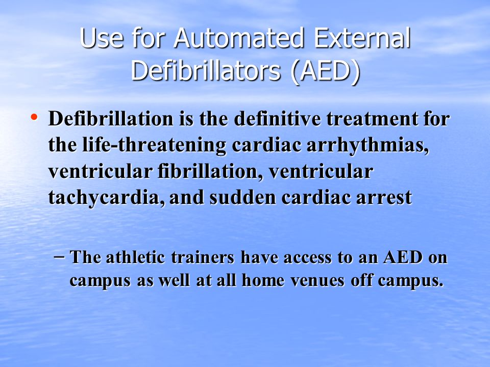 Use for Automated External Defibrillators (AED) Defibrillation is the definitive treatment for the life-threatening cardiac arrhythmias, ventricular fibrillation, ventricular tachycardia, and sudden cardiac arrest Defibrillation is the definitive treatment for the life-threatening cardiac arrhythmias, ventricular fibrillation, ventricular tachycardia, and sudden cardiac arrest – The athletic trainers have access to an AED on campus as well at all home venues off campus.