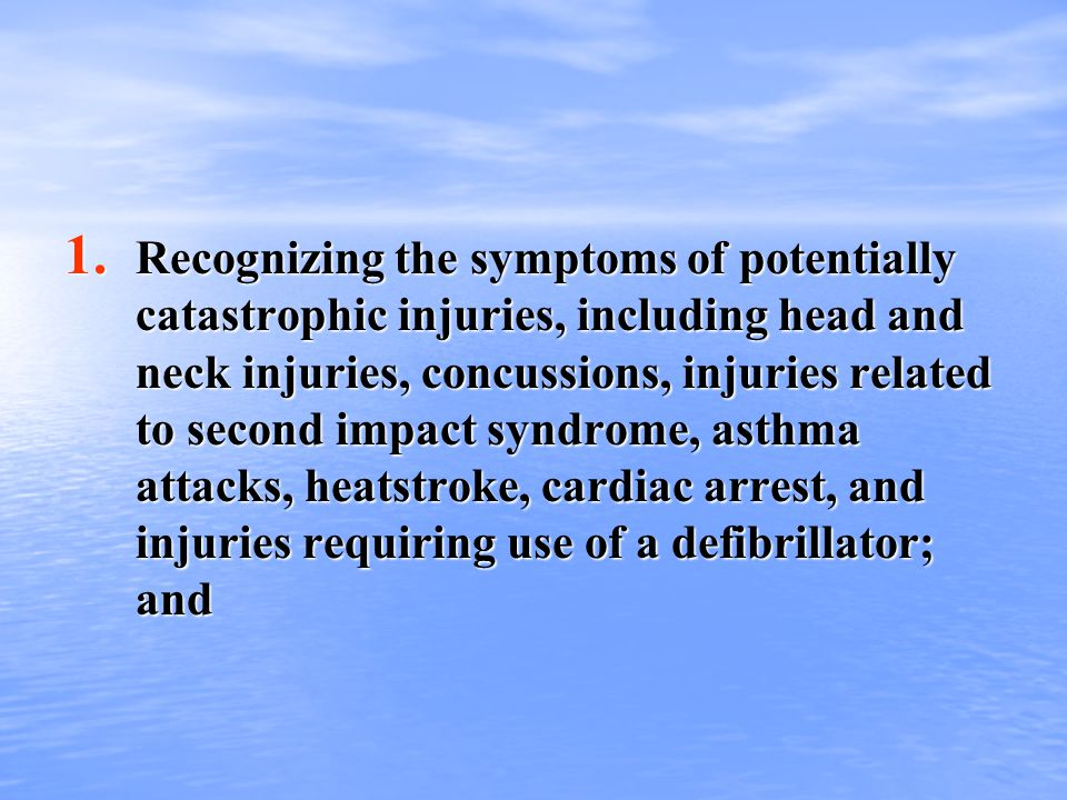1. Recognizing the symptoms of potentially catastrophic injuries, including head and neck injuries, concussions, injuries related to second impact syn