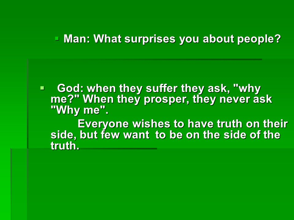 Man: What surprises you about people?  God: when they suffer they ask,
