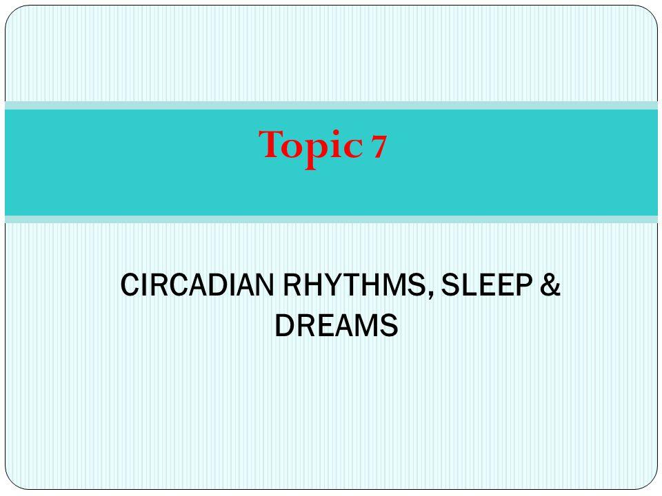 Topic 7 CIRCADIAN RHYTHMS, SLEEP & DREAMS