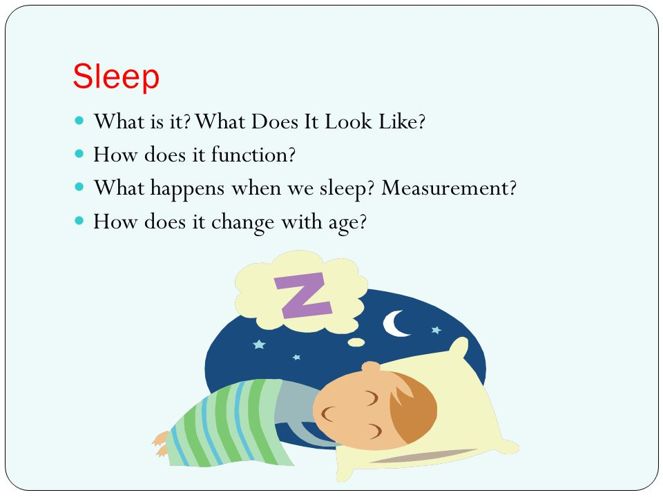 Sleep What is it? What Does It Look Like? How does it function? What happens when we sleep? Measurement? How does it change with age?
