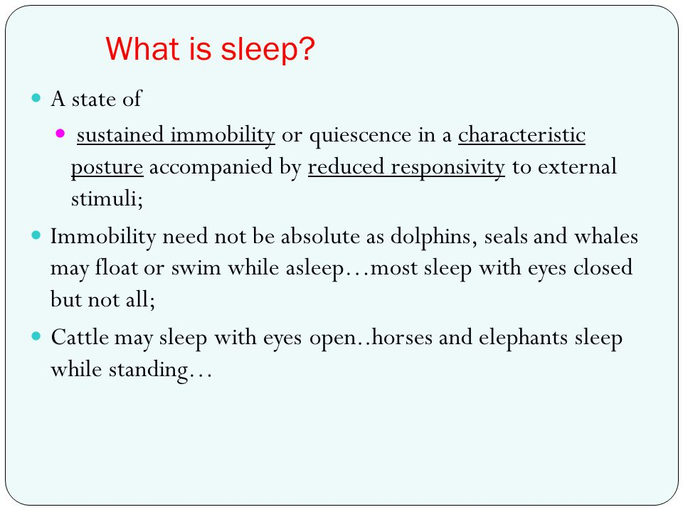 What is sleep? A state of sustained immobility or quiescence in a characteristic posture accompanied by reduced responsivity to external stimuli; Immo