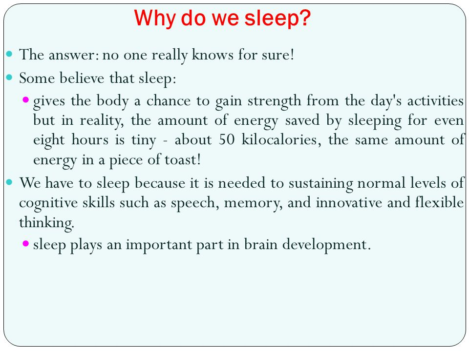 Why do we sleep? The answer: no one really knows for sure! Some believe that sleep: gives the body a chance to gain strength from the day's activities