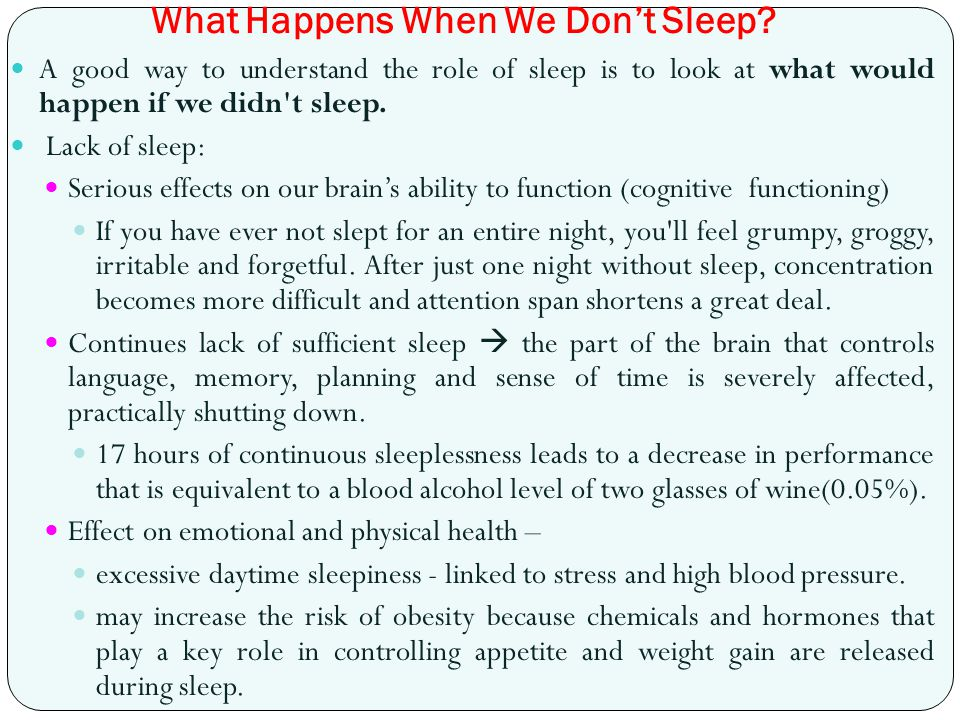 What Happens When We Don't Sleep? A good way to understand the role of sleep is to look at what would happen if we didn't sleep. Lack of sleep: Seriou