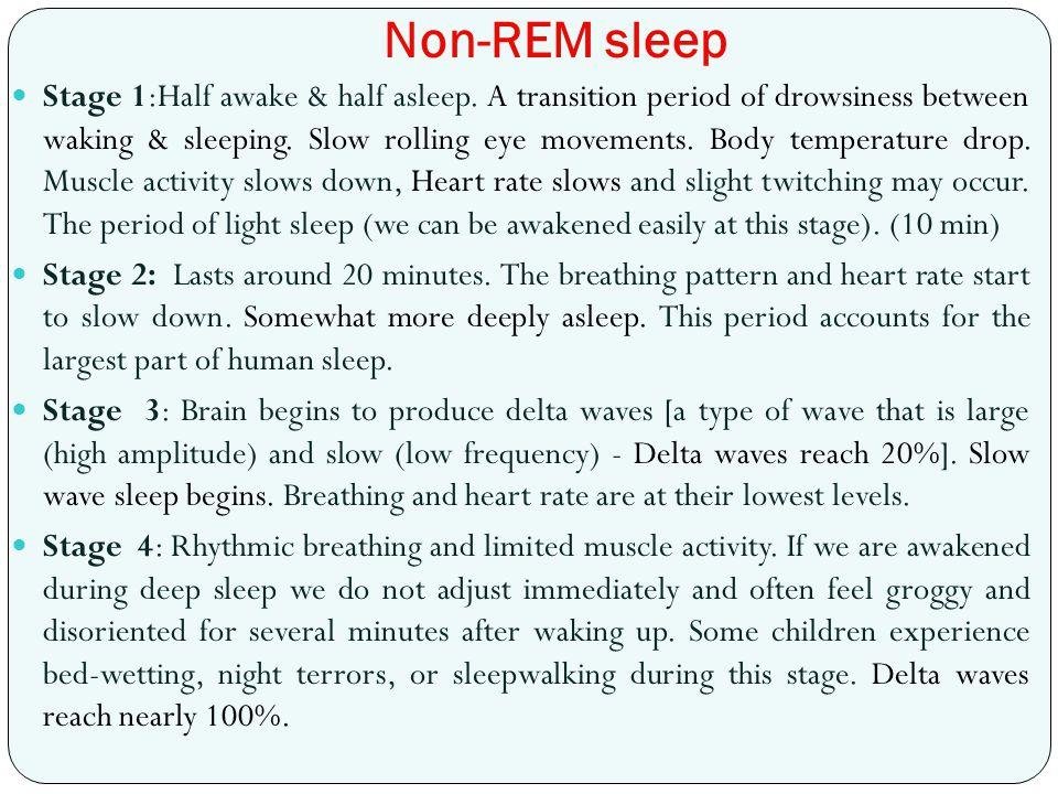 Non-REM sleep Stage 1:Half awake & half asleep. A transition period of drowsiness between waking & sleeping. Slow rolling eye movements. Body temperat