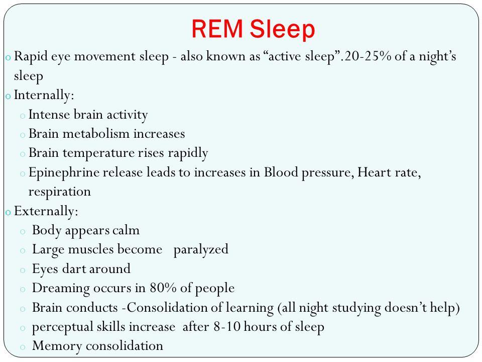 "REM Sleep o Rapid eye movement sleep - also known as ""active sleep"".20-25% of a night's sleep o Internally: o Intense brain activity o Brain metabolis"