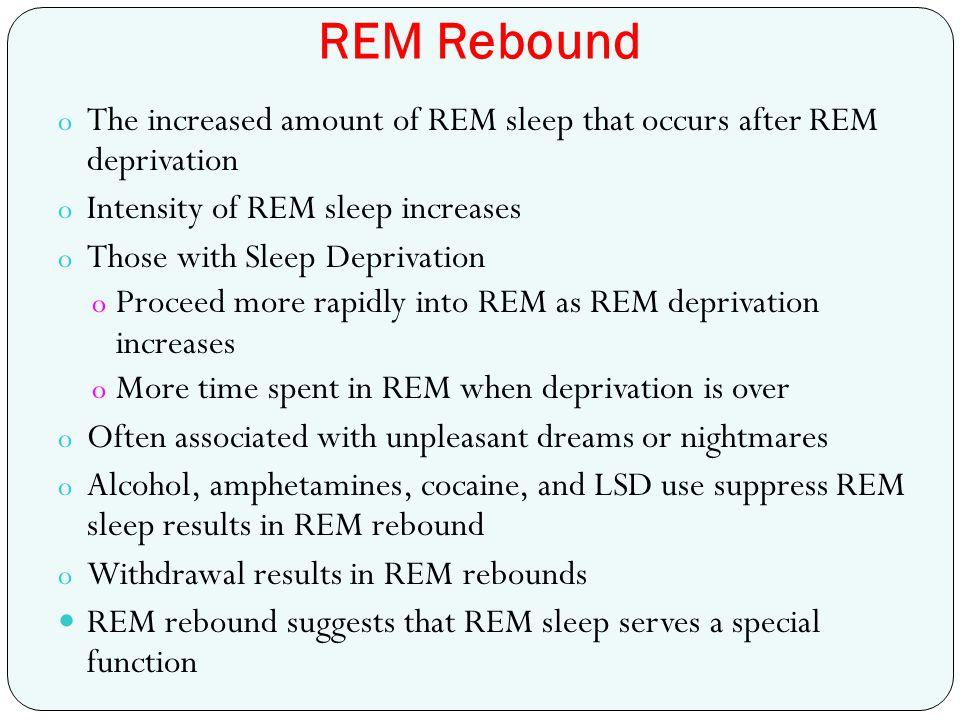 REM Rebound o The increased amount of REM sleep that occurs after REM deprivation o Intensity of REM sleep increases o Those with Sleep Deprivation o