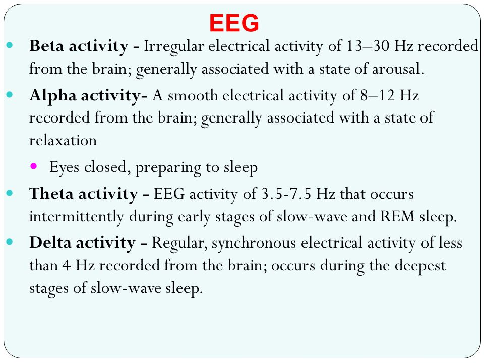 Beta activity - Irregular electrical activity of 13–30 Hz recorded from the brain; generally associated with a state of arousal. Alpha activity- A smo