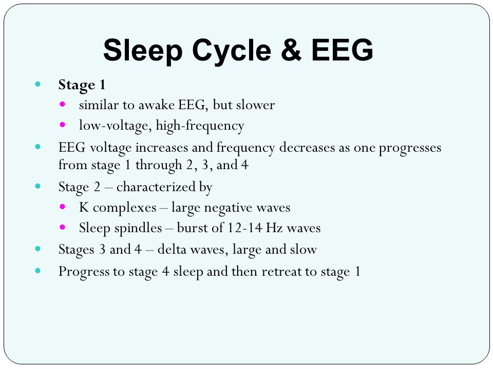 Stage 1 similar to awake EEG, but slower low-voltage, high-frequency EEG voltage increases and frequency decreases as one progresses from stage 1 thro