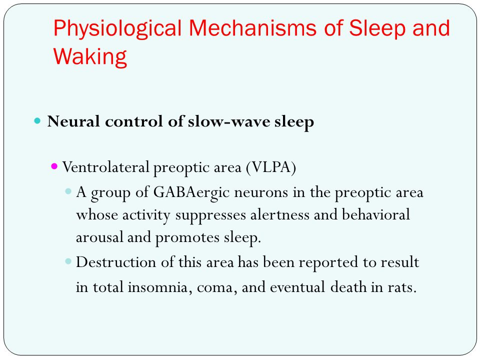 Physiological Mechanisms of Sleep and Waking Neural control of slow-wave sleep Ventrolateral preoptic area (VLPA) A group of GABAergic neurons in the