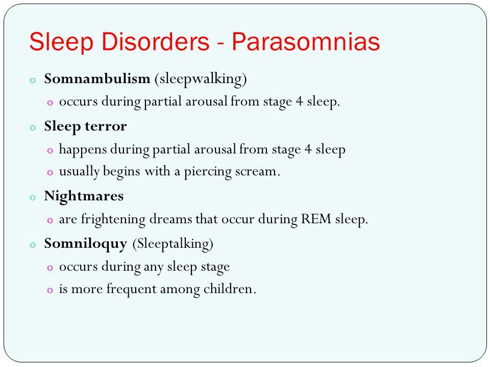 Sleep Disorders - Parasomnias o Somnambulism (sleepwalking) o occurs during partial arousal from stage 4 sleep. o Sleep terror o happens during partia