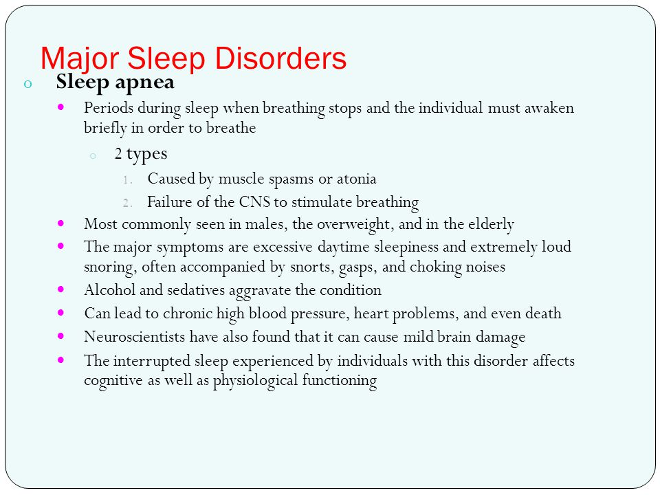 Major Sleep Disorders o Sleep apnea Periods during sleep when breathing stops and the individual must awaken briefly in order to breathe o 2 types 1.