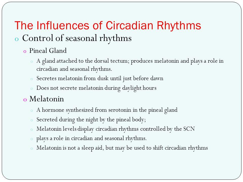 The Influences of Circadian Rhythms o Control of seasonal rhythms o Pineal Gland o A gland attached to the dorsal tectum; produces melatonin and plays