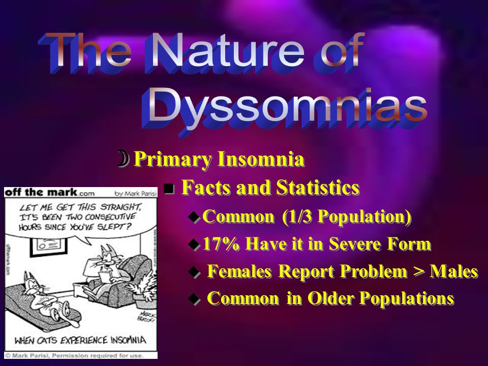  Primary Insomnia n Facts and Statistics u Common (1/3 Population) u 17% Have it in Severe Form u Females Report Problem > Males u Common in Older Populations n Facts and Statistics u Common (1/3 Population) u 17% Have it in Severe Form u Females Report Problem > Males u Common in Older Populations