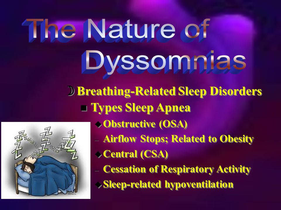  Breathing-Related Sleep Disorders n Types Sleep Apnea u Obstructive (OSA) – Airflow Stops; Related to Obesity u Central (CSA) – Cessation of Respiratory Activity u Sleep-related hypoventilation n Types Sleep Apnea u Obstructive (OSA) – Airflow Stops; Related to Obesity u Central (CSA) – Cessation of Respiratory Activity u Sleep-related hypoventilation