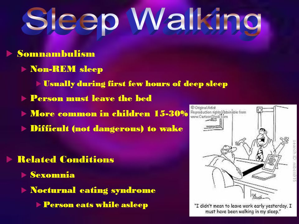  Somnambulism  Non-REM sleep  Usually during first few hours of deep sleep  Person must leave the bed  More common in children 15-30%  Difficult (not dangerous) to wake  Related Conditions  Sexomnia  Nocturnal eating syndrome  Person eats while asleep