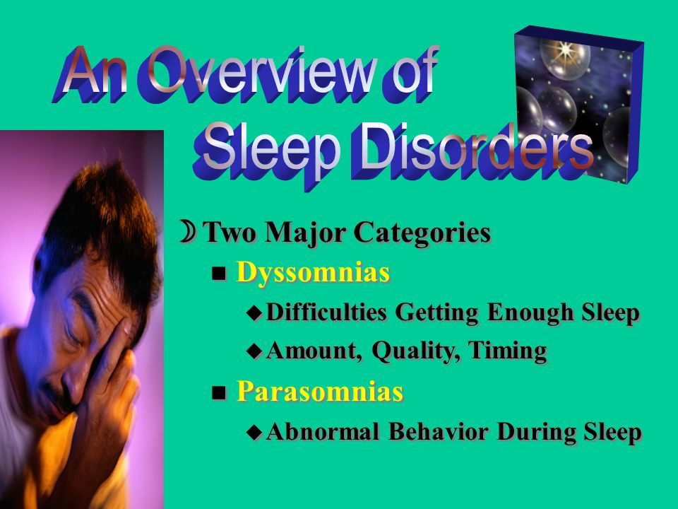 n Dyssomnias u Difficulties Getting Enough Sleep u Amount, Quality, Timing n Parasomnias u Abnormal Behavior During Sleep n Dyssomnias u Difficulties Getting Enough Sleep u Amount, Quality, Timing n Parasomnias u Abnormal Behavior During Sleep  Two Major Categories