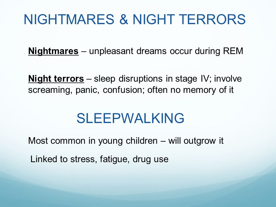 NIGHTMARES & NIGHT TERRORS Nightmares – unpleasant dreams occur during REM Night terrors – sleep disruptions in stage IV; involve screaming, panic, confusion; often no memory of it SLEEPWALKING Most common in young children – will outgrow it Linked to stress, fatigue, drug use