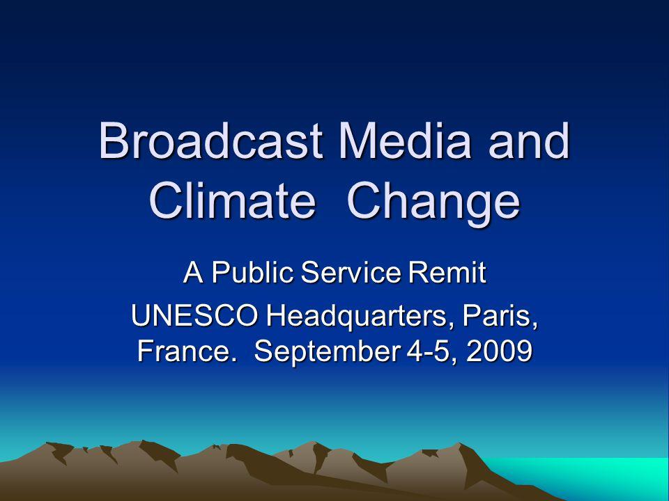 Broadcast Media and Climate Change A Public Service Remit UNESCO Headquarters, Paris, France.