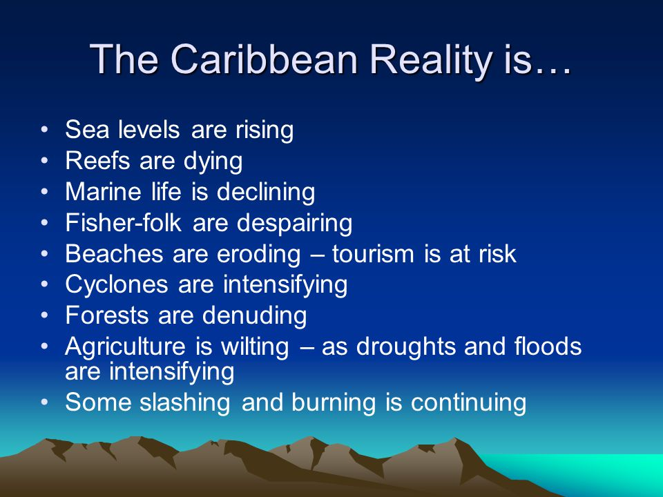The Caribbean Reality is… Sea levels are rising Reefs are dying Marine life is declining Fisher-folk are despairing Beaches are eroding – tourism is at risk Cyclones are intensifying Forests are denuding Agriculture is wilting – as droughts and floods are intensifying Some slashing and burning is continuing