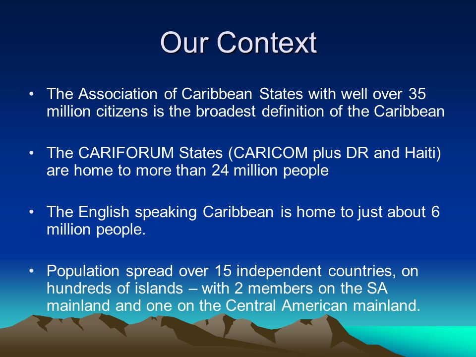 Our Context The Association of Caribbean States with well over 35 million citizens is the broadest definition of the Caribbean The CARIFORUM States (CARICOM plus DR and Haiti) are home to more than 24 million people The English speaking Caribbean is home to just about 6 million people.