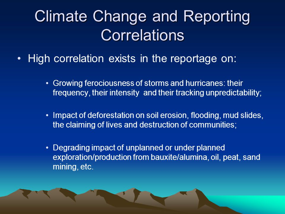 Climate Change and Reporting Correlations High correlation exists in the reportage on: Growing ferociousness of storms and hurricanes: their frequency, their intensity and their tracking unpredictability; Impact of deforestation on soil erosion, flooding, mud slides, the claiming of lives and destruction of communities; Degrading impact of unplanned or under planned exploration/production from bauxite/alumina, oil, peat, sand mining, etc.