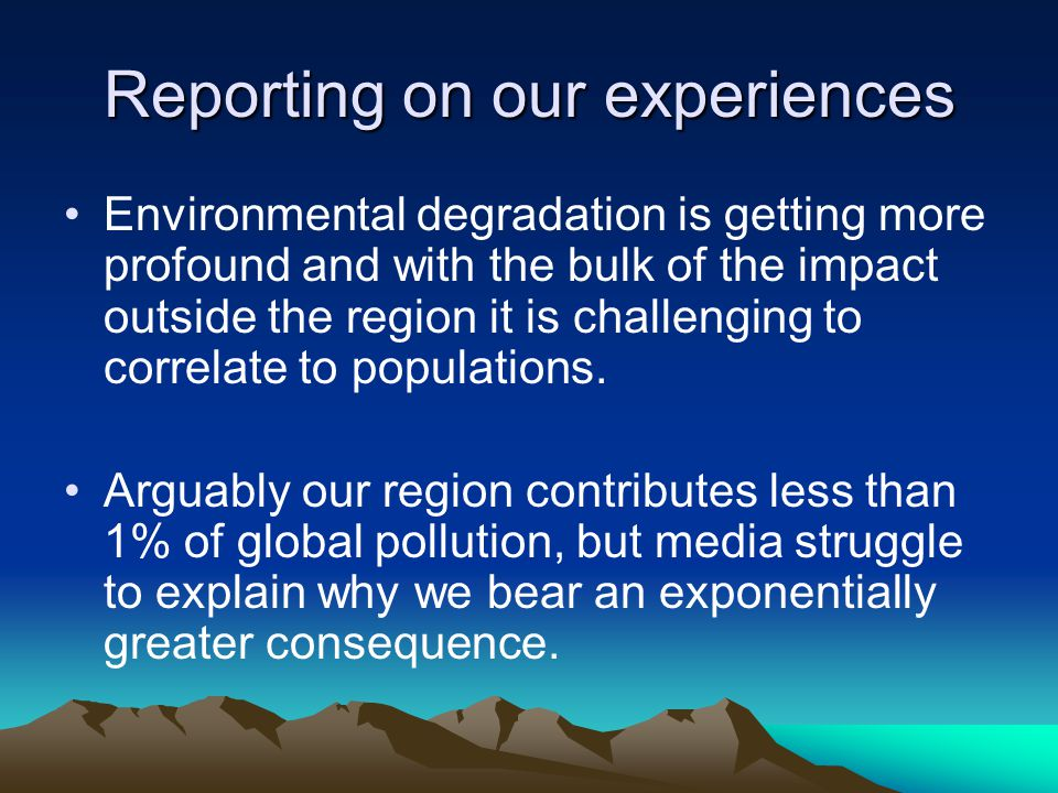 Reporting on our experiences Environmental degradation is getting more profound and with the bulk of the impact outside the region it is challenging to correlate to populations.