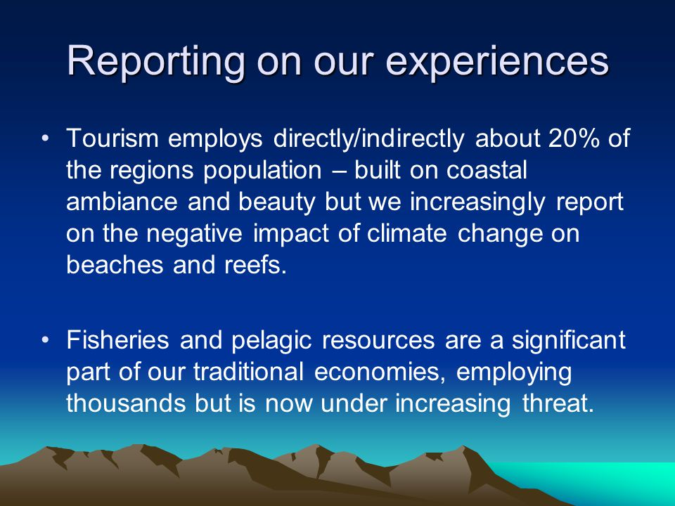 Our Experiences Reportage has changed to include explanations of tidal shifts and the relationship to beach erosion and the impact on tourism Pollution of our oceans and seas has raised reporting on coral bleaching and impact on marine life – on policing fishing seasons vigorously Coastal erosion now impacting real estate development and foreign direct investment.
