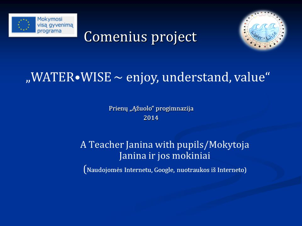 "A Teacher Janina with pupils/Mokytoja Janina ir jos mokiniai ( Naudojomės Internetu, Google, nuotraukos iš Interneto) Comenius project ""WATERWISE ~ enjoy, understand, value Prienų ""Ąžuolo progimnazija 2014"