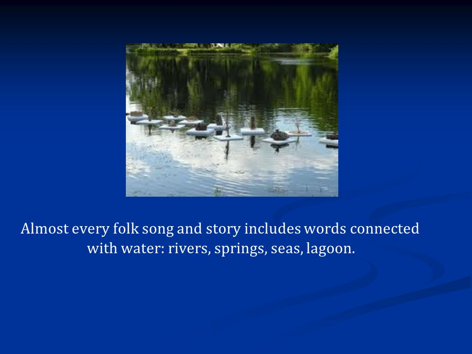 Almost every folk song and story includes words connected with water: rivers, springs, seas, lagoon.