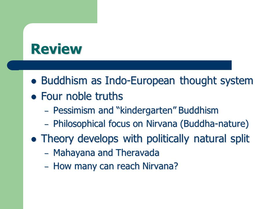Review Buddhism as Indo-European thought system Buddhism as Indo-European thought system Four noble truths Four noble truths – Pessimism and kindergarten Buddhism – Philosophical focus on Nirvana (Buddha-nature) Theory develops with politically natural split Theory develops with politically natural split – Mahayana and Theravada – How many can reach Nirvana?